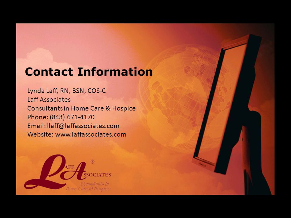Lynda Laff, RN, BSN, COS-C Laff Associates Consultants in Home Care & Hospice Phone: (843) 671-4170 Email: llaff@laffassociates.com Website: www.laffassociates.com Contact Information