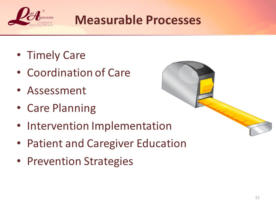 Measurable Processes Timely Care Coordination of Care Assessment Care Planning Intervention Implementation Patient and Caregiver Education Prevention Strategies 15
