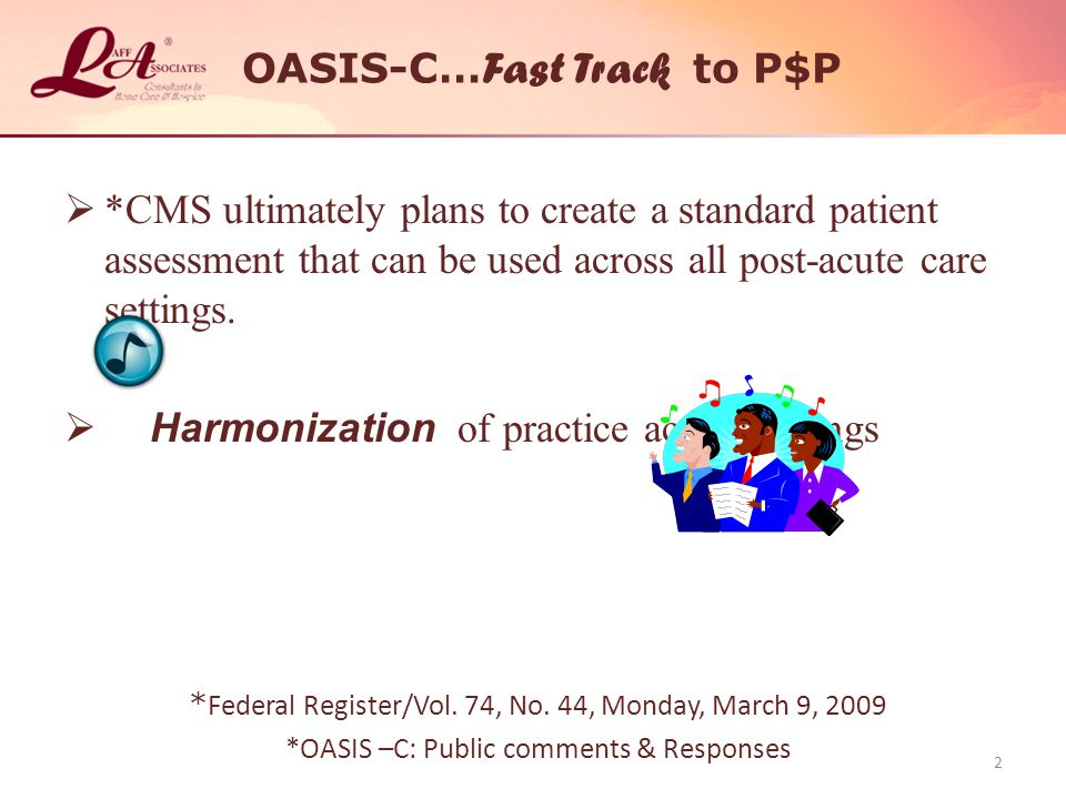 OASIS-C… Fast Track to P$P  *CMS ultimately plans to create a standard patient assessment that can be used across all post-acute care settings.