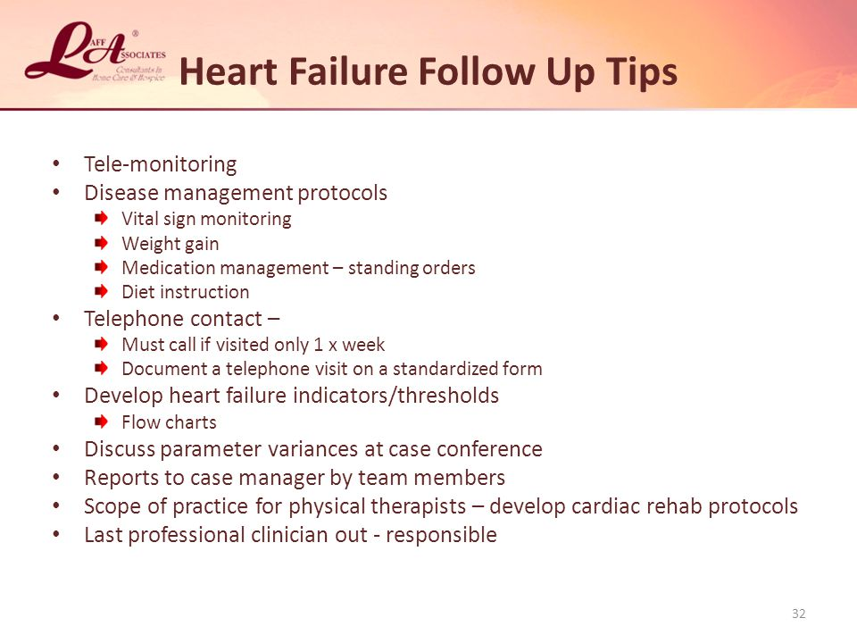 Heart Failure Follow Up Tips Tele-monitoring Disease management protocols Vital sign monitoring Weight gain Medication management – standing orders Diet instruction Telephone contact – Must call if visited only 1 x week Document a telephone visit on a standardized form Develop heart failure indicators/thresholds Flow charts Discuss parameter variances at case conference Reports to case manager by team members Scope of practice for physical therapists – develop cardiac rehab protocols Last professional clinician out - responsible 32