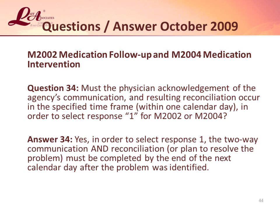 Questions / Answer October 2009 M2002 Medication Follow-up and M2004 Medication Intervention Question 34: Must the physician acknowledgement of the agency's communication, and resulting reconciliation occur in the specified time frame (within one calendar day), in order to select response 1 for M2002 or M2004.
