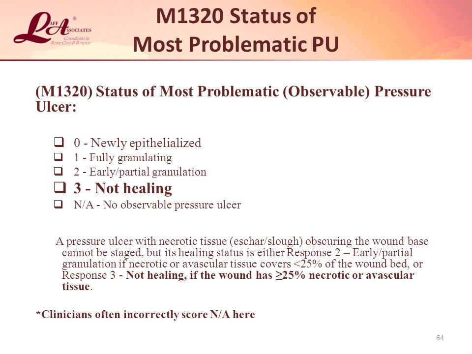 M1320 Status of Most Problematic PU (M1320) Status of Most Problematic (Observable) Pressure Ulcer:  0 - Newly epithelialized  1 - Fully granulating  2 - Early/partial granulation  3 - Not healing  N/A - No observable pressure ulcer A pressure ulcer with necrotic tissue (eschar/slough) obscuring the wound base cannot be staged, but its healing status is either Response 2 – Early/partial granulation if necrotic or avascular tissue covers <25% of the wound bed, or Response 3 - Not healing, if the wound has ≥25% necrotic or avascular tissue.