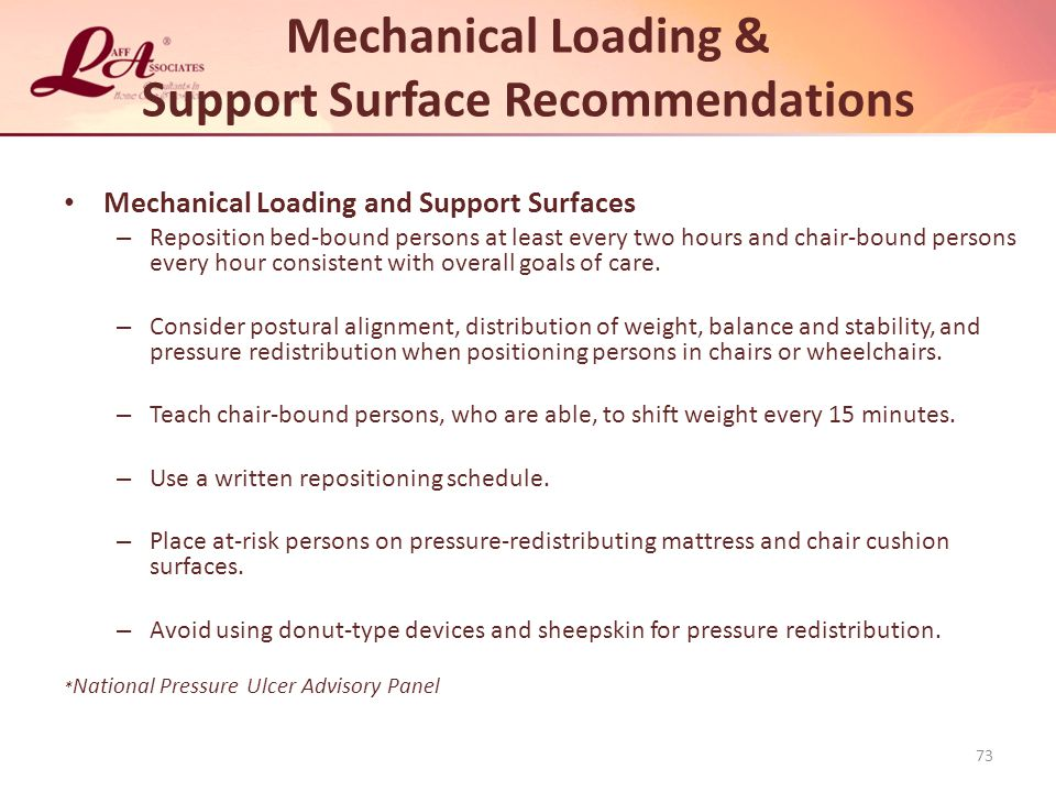 Mechanical Loading & Support Surface Recommendations Mechanical Loading and Support Surfaces – Reposition bed-bound persons at least every two hours and chair-bound persons every hour consistent with overall goals of care.