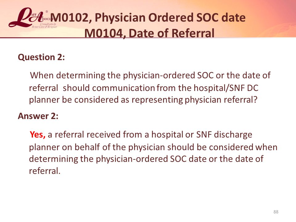 M0102, Physician Ordered SOC date M0104, Date of Referral Question 2: When determining the physician-ordered SOC or the date of referral should communication from the hospital/SNF DC planner be considered as representing physician referral.