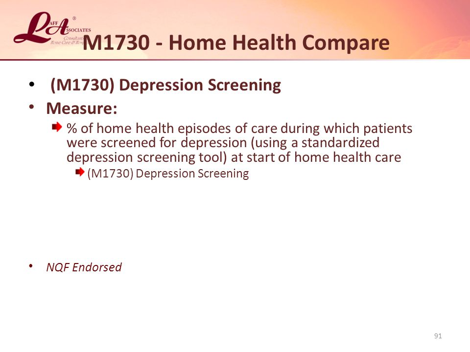 M1730 - Home Health Compare (M1730) Depression Screening Measure: % of home health episodes of care during which patients were screened for depression (using a standardized depression screening tool) at start of home health care (M1730) Depression Screening NQF Endorsed 91