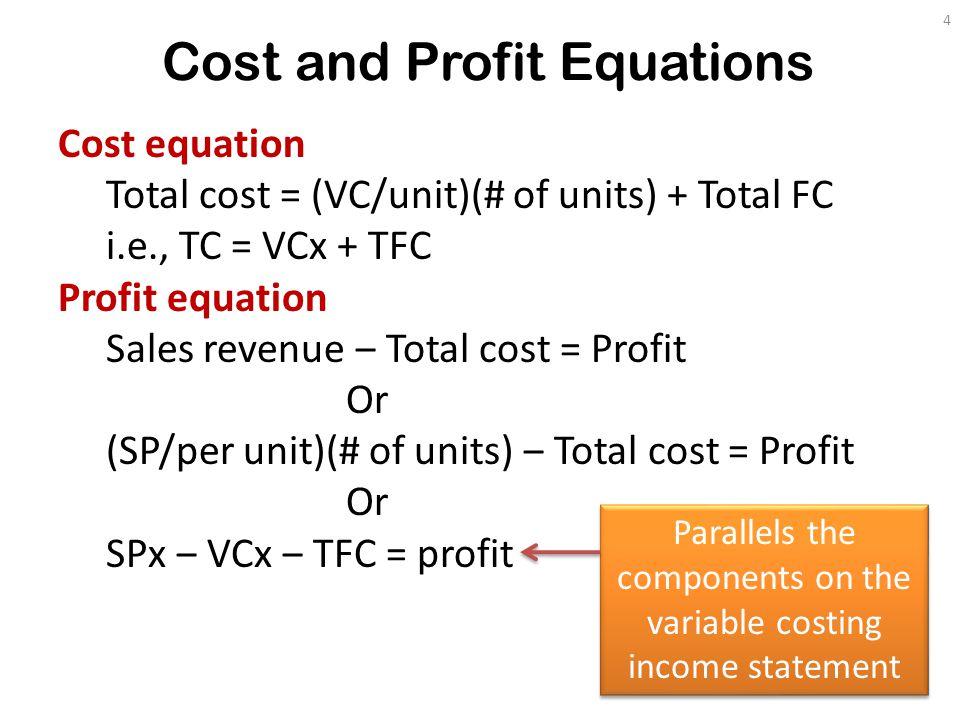 Cost and Profit Equations Cost equation Total cost = (VC/unit)(# of units) + Total FC i.e., TC = VCx + TFC Profit equation Sales revenue ‒ Total cost