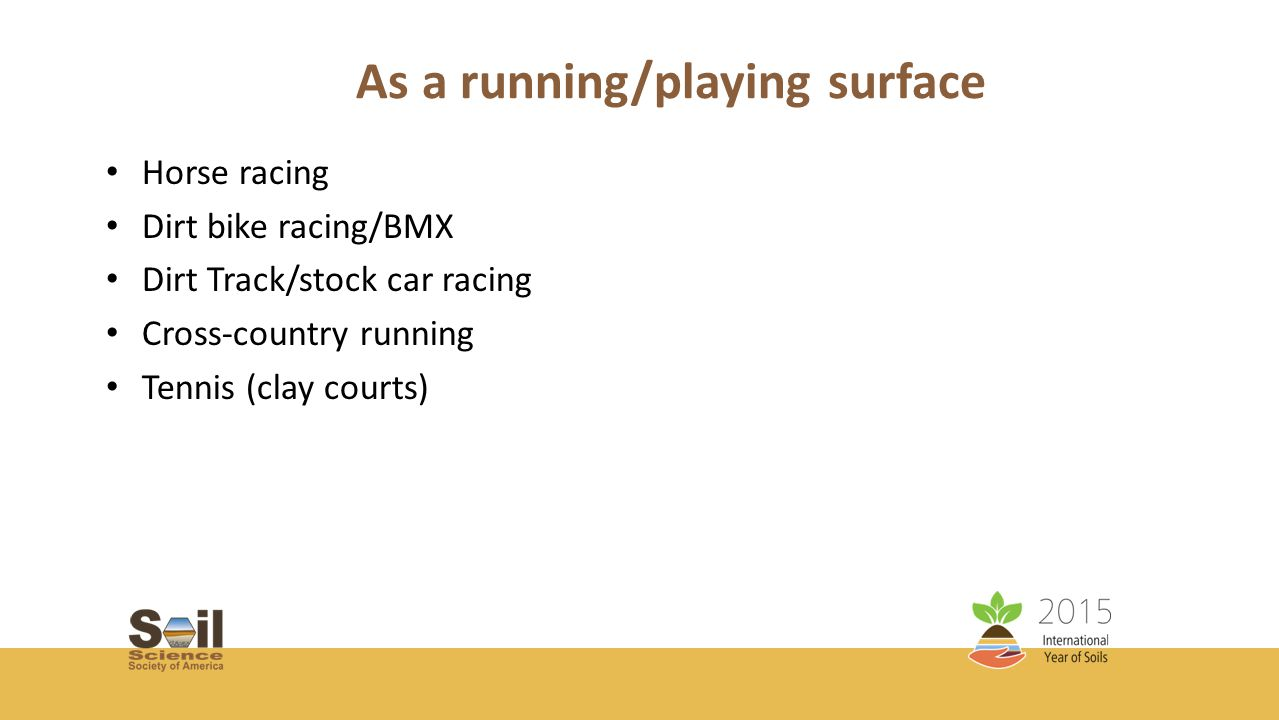 As a running/playing surface Horse racing Dirt bike racing/BMX Dirt Track/stock car racing Cross-country running Tennis (clay courts)