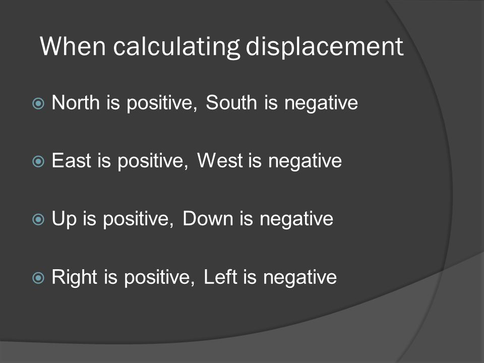 When calculating displacement  North is positive, South is negative  East is positive, West is negative  Up is positive, Down is negative  Right i