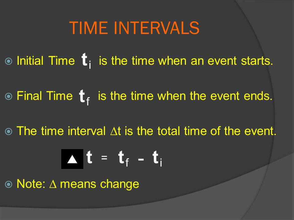 TIME INTERVALS  Initial Time is the time when an event starts.  Final Time is the time when the event ends.  The time interval ∆t is the total time