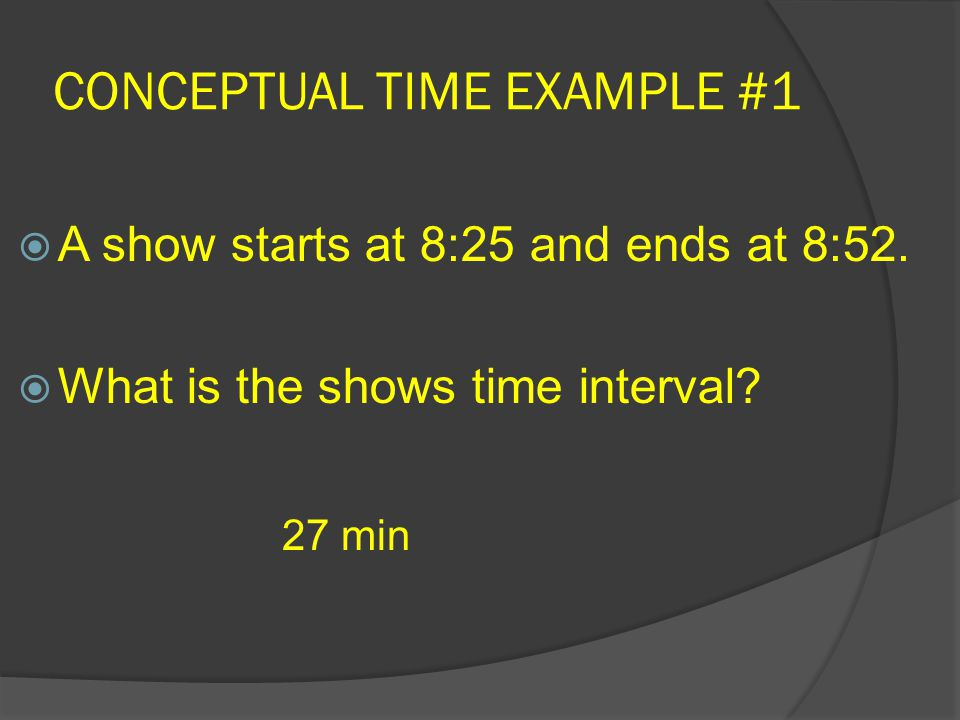 CONCEPTUAL TIME EXAMPLE #1  A show starts at 8:25 and ends at 8:52.  What is the shows time interval? 27 min