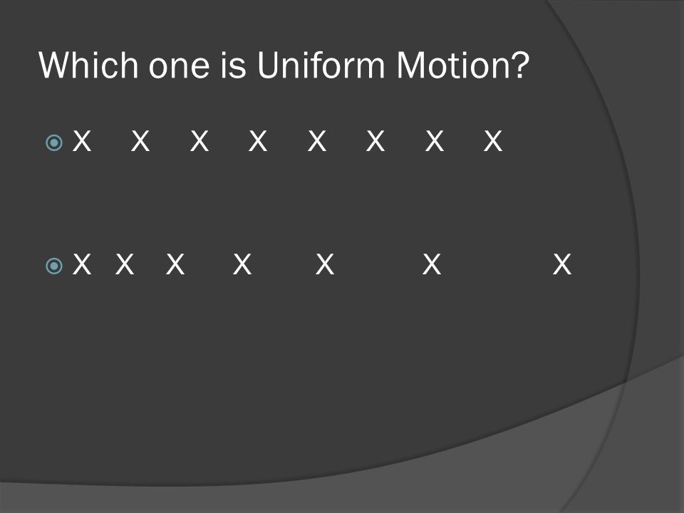 Which one is Uniform Motion?  X X X X X X X X  X X X X X X X