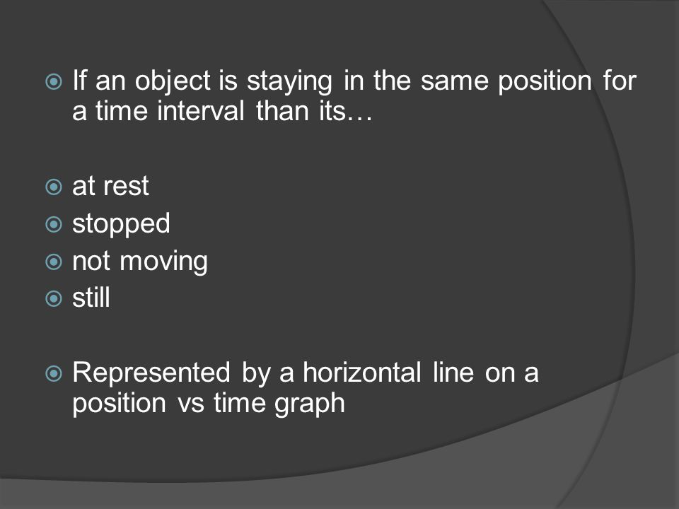  If an object is staying in the same position for a time interval than its…  at rest  stopped  not moving  still  Represented by a horizontal li