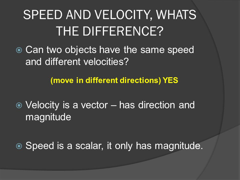 SPEED AND VELOCITY, WHATS THE DIFFERENCE?  Can two objects have the same speed and different velocities?  Velocity is a vector – has direction and m