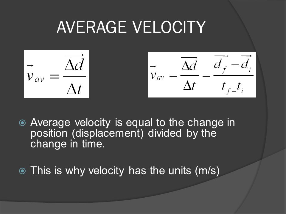 AVERAGE VELOCITY  Average velocity is equal to the change in position (displacement) divided by the change in time.  This is why velocity has the un