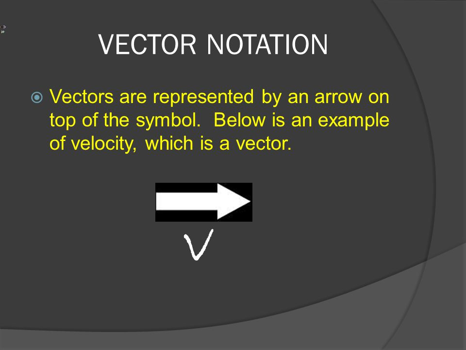 VECTOR NOTATION  Vectors are represented by an arrow on top of the symbol. Below is an example of velocity, which is a vector. v