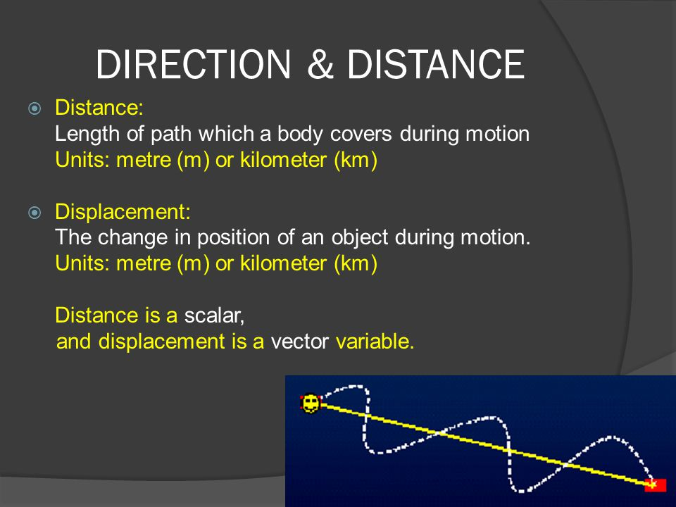 DIRECTION & DISTANCE  Distance: Length of path which a body covers during motion Units: metre (m) or kilometer (km)  Displacement: The change in pos