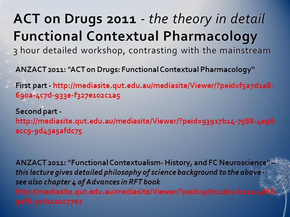 ACT on Drugs 2011 - the theory in detail Functional Contextual Pharmacology 3 hour detailed workshop, contrasting with the mainstream ANZACT 2011: ACT on Drugs: Functional Contextual Pharmacology First part - http://mediasite.qut.edu.au/mediasite/Viewer/ peid=f5a7d1a8- 690a-4c7d-933e-f327e102c1a5 Second part - http://mediasite.qut.edu.au/mediasite/Viewer/ peid=93917b14-7588-4e98- acc9-9d43a5afdc75 ANZACT 2011: Functional Contextualism- History, and FC Neuroscience – this lecture gives detailed philosophy of science background to the above - see also chapter 4 of Advances in RFT book http://mediasite.qut.edu.au/mediasite/Viewer/ peid=3dbc2eb2-b12a-4d66- 9ef6-30d1102c77e2