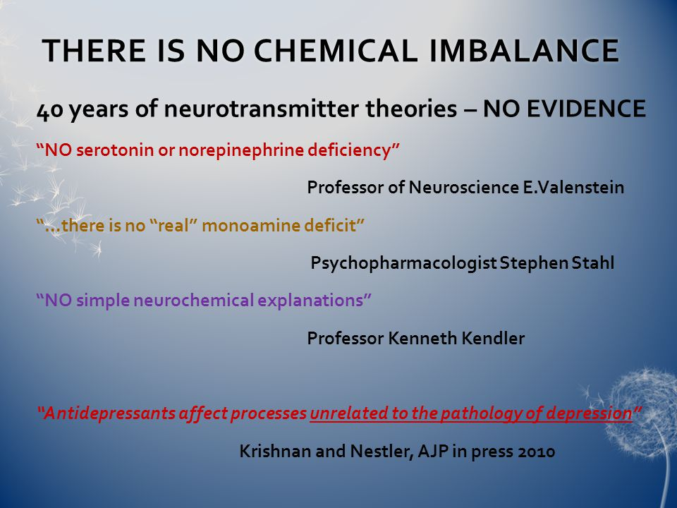 THERE IS NO CHEMICAL IMBALANCETHERE IS NO CHEMICAL IMBALANCE 40 years of neurotransmitter theories – NO EVIDENCE NO serotonin or norepinephrine deficiency Professor of Neuroscience E.Valenstein …there is no real monoamine deficit Psychopharmacologist Stephen Stahl NO simple neurochemical explanations Professor Kenneth Kendler Antidepressants affect processes unrelated to the pathology of depression Krishnan and Nestler, AJP in press 2010