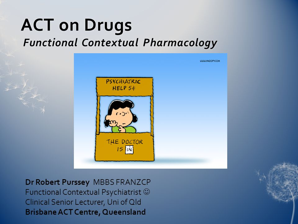 ACT on Drugs Functional Contextual Pharmacology Dr Robert Purssey MBBS FRANZCP Functional Contextual Psychiatrist Clinical Senior Lecturer, Uni of Qld Brisbane ACT Centre, Queensland