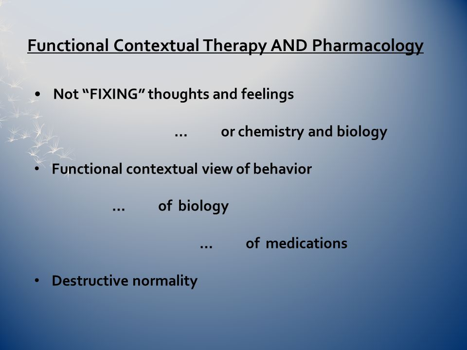 Not FIXING thoughts and feelings …or chemistry and biology Functional contextual view of behavior … of biology … of medications Destructive normality Functional Contextual Therapy AND Pharmacology