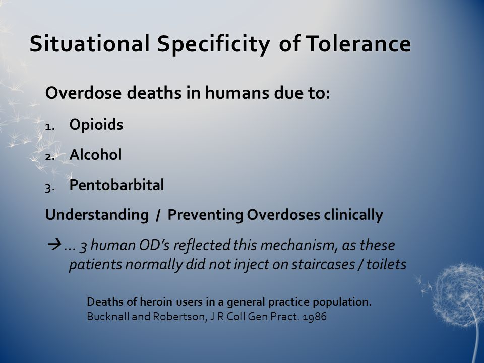 Situational Specificity of ToleranceSituational Specificity of Tolerance Overdose deaths in humans due to: 1. Opioids 2. Alcohol 3. Pentobarbital Unde