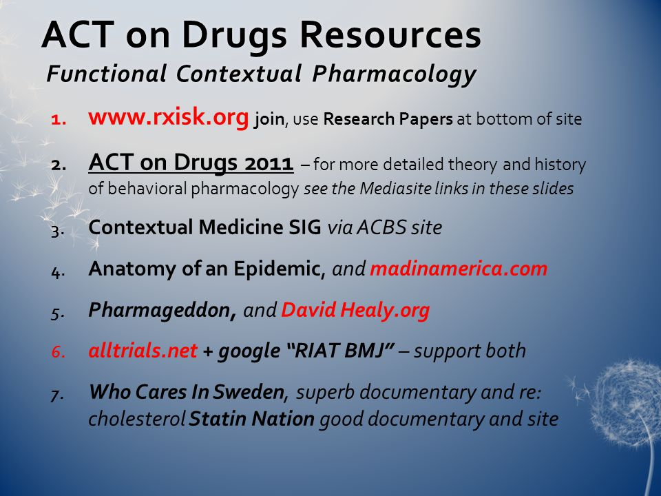 ACT on Drugs Resources Functional Contextual Pharmacology 1. www.rxisk.org join, use Research Papers at bottom of site 2. ACT on Drugs 2011 – for more