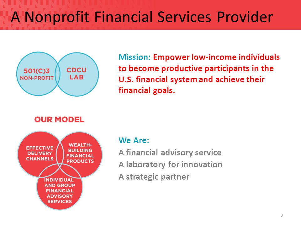 A Nonprofit Financial Services Provider 2 We Are: A financial advisory service A laboratory for innovation A strategic partner Mission: Empower low-income individuals to become productive participants in the U.S.
