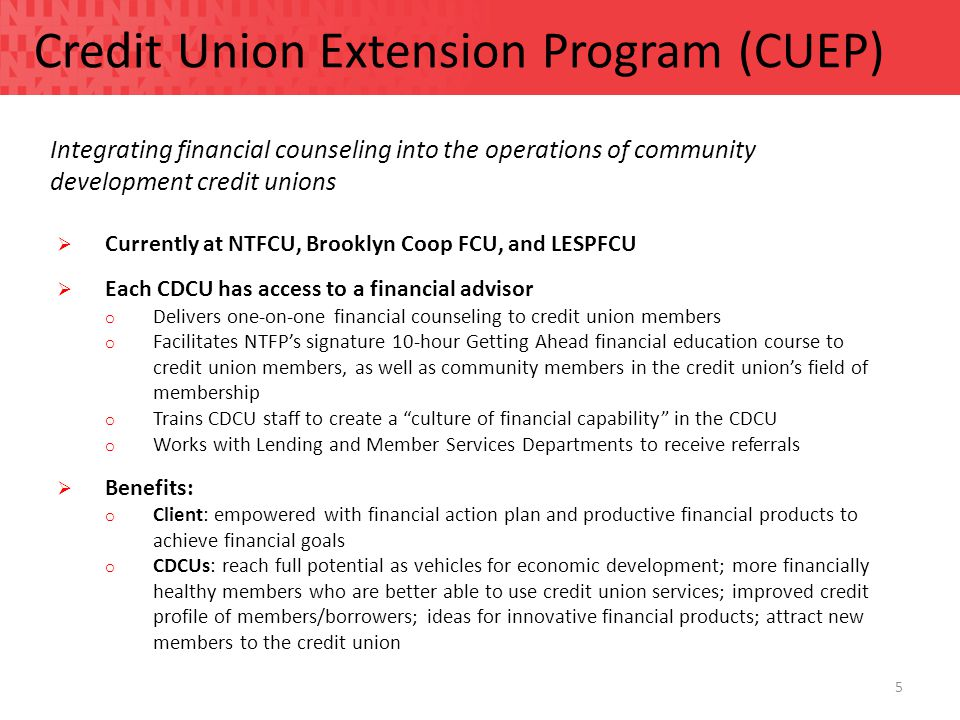 5 Credit Union Extension Program (CUEP) Integrating financial counseling into the operations of community development credit unions  Currently at NTFCU, Brooklyn Coop FCU, and LESPFCU  Each CDCU has access to a financial advisor o Delivers one-on-one financial counseling to credit union members o Facilitates NTFP's signature 10-hour Getting Ahead financial education course to credit union members, as well as community members in the credit union's field of membership o Trains CDCU staff to create a culture of financial capability in the CDCU o Works with Lending and Member Services Departments to receive referrals  Benefits: o Client: empowered with financial action plan and productive financial products to achieve financial goals o CDCUs: reach full potential as vehicles for economic development; more financially healthy members who are better able to use credit union services; improved credit profile of members/borrowers; ideas for innovative financial products; attract new members to the credit union