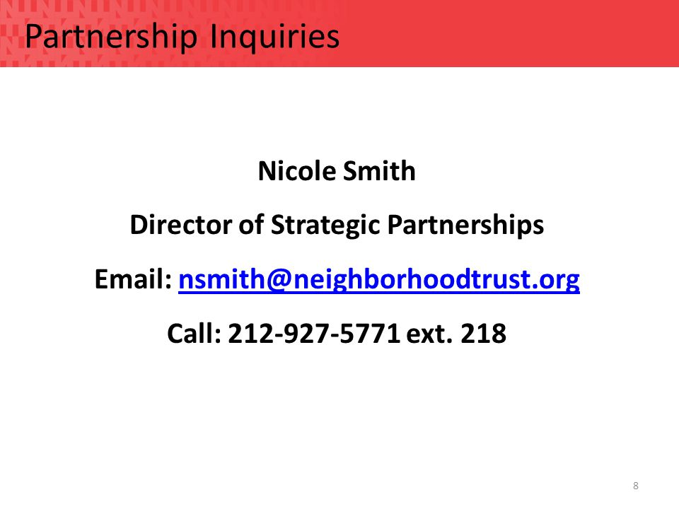 8 Partnership Inquiries Nicole Smith Director of Strategic Partnerships Email: nsmith@neighborhoodtrust.orgnsmith@neighborhoodtrust.org Call: 212-927-5771 ext.
