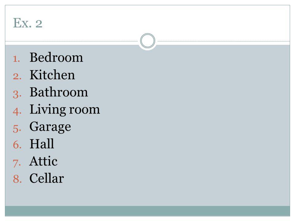 Ex. 2 1. Bedroom 2. Kitchen 3. Bathroom 4. Living room 5. Garage 6. Hall 7. Attic 8. Cellar