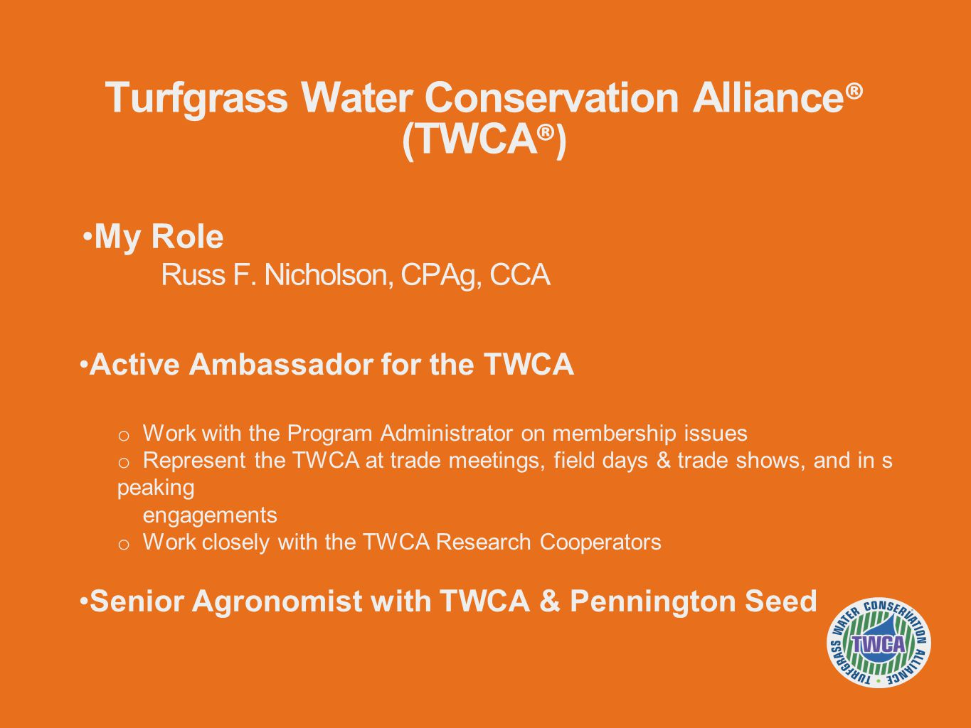 Active Ambassador for the TWCA o Work with the Program Administrator on membership issues o Represent the TWCA at trade meetings, field days & trade shows, and in s peaking engagements o Work closely with the TWCA Research Cooperators Senior Agronomist with TWCA & Pennington Seed My Role Russ F.