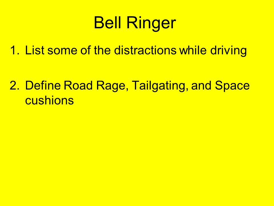 Bell Ringer 1.List some of the distractions while driving 2.Define Road Rage, Tailgating, and Space cushions