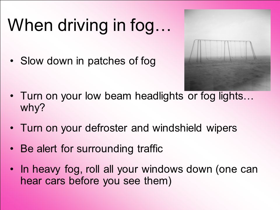 Fog When your headlights shine into fog, light is reflected back by water particles.
