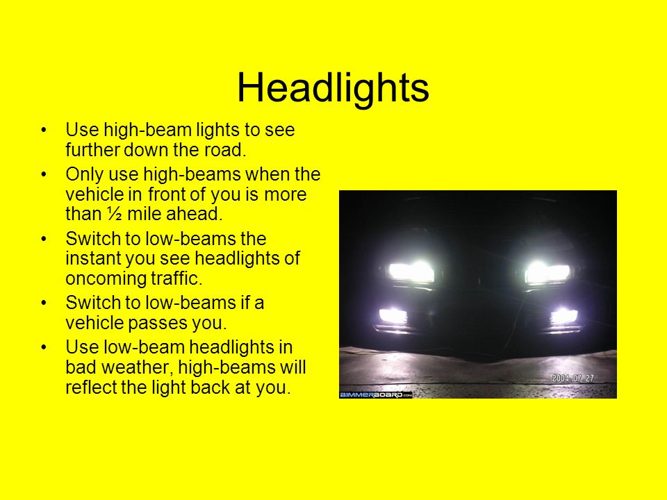 Night Driving 90% of driving decisions are made based on observations…..At night vision is reduced Slow down Be sure you can stop within the distance you can see ahead Drive within the range of headlights –500 feet-- high beams –350 feet-- low beams