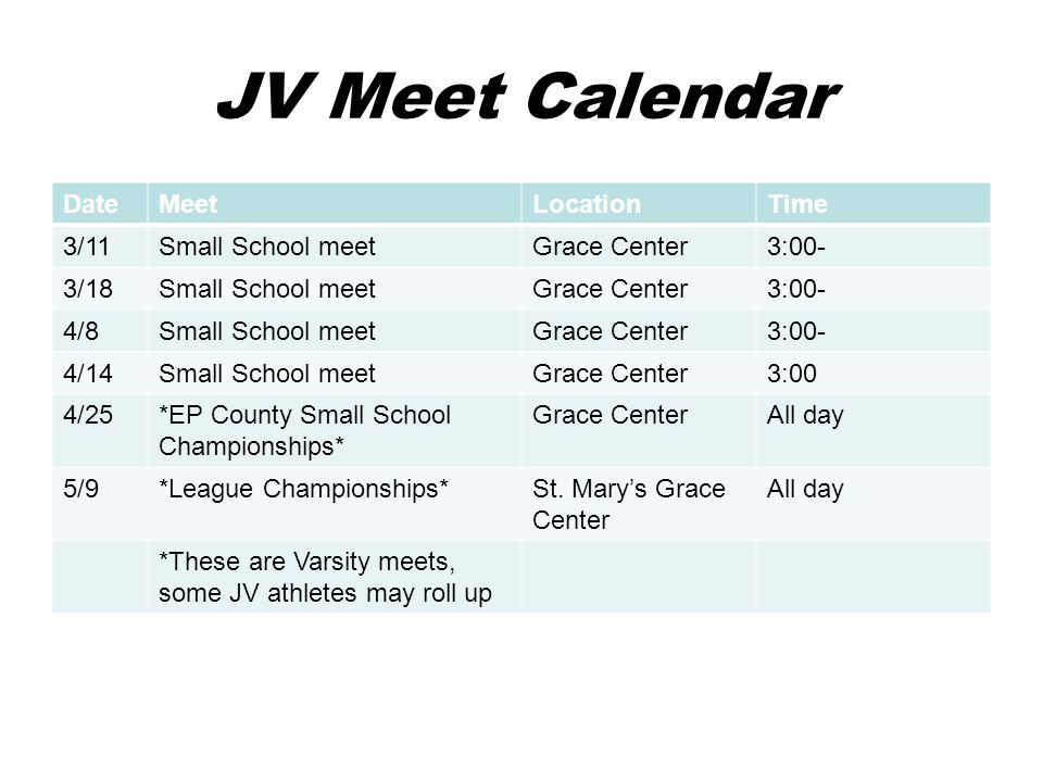 JV Meet Calendar DateMeetLocationTime 3/11Small School meetGrace Center3:00- 3/18Small School meetGrace Center3:00- 4/8Small School meetGrace Center3:00- 4/14Small School meetGrace Center3:00 4/25*EP County Small School Championships* Grace CenterAll day 5/9*League Championships*St.