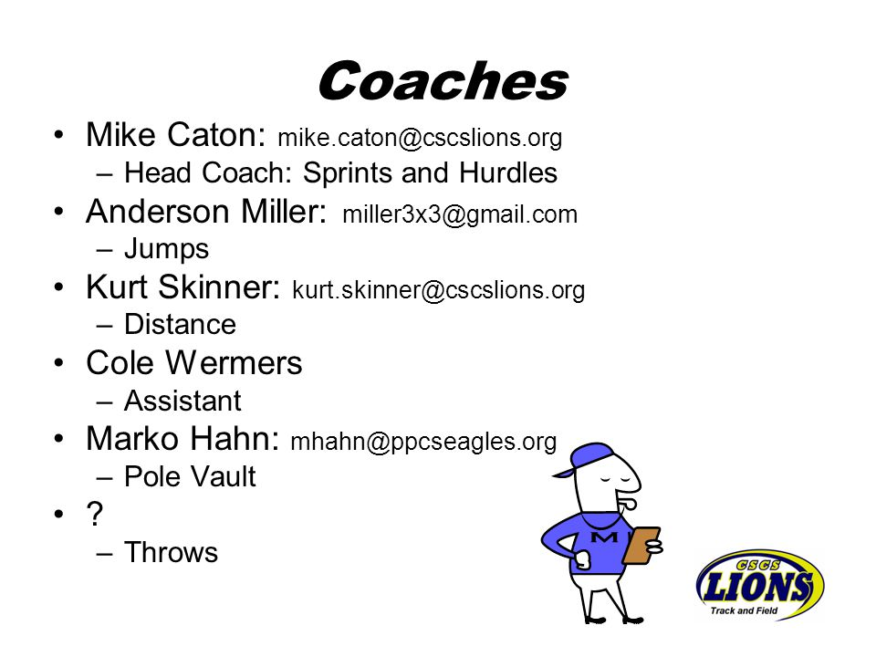 Coaches Mike Caton: mike.caton@cscslions.org –Head Coach: Sprints and Hurdles Anderson Miller: miller3x3@gmail.com –Jumps Kurt Skinner: kurt.skinner@c