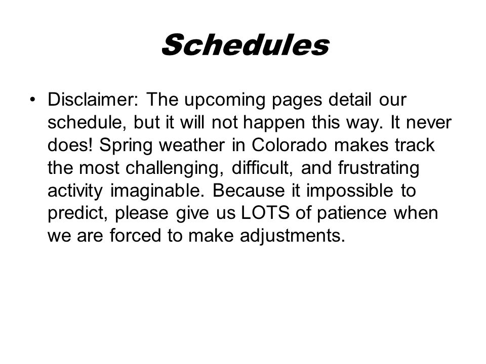 Schedules Disclaimer: The upcoming pages detail our schedule, but it will not happen this way.
