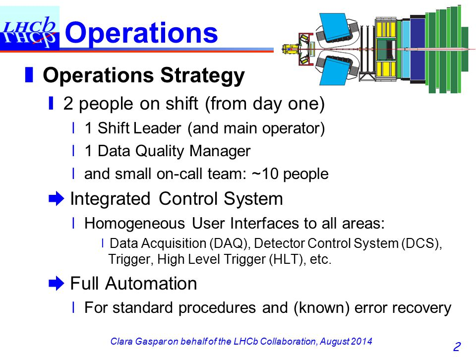 Clara Gaspar on behalf of the LHCb Collaboration, August 2014 Operations ❚ Operations Strategy ❙ 2 people on shift (from day one) ❘ 1 Shift Leader (an