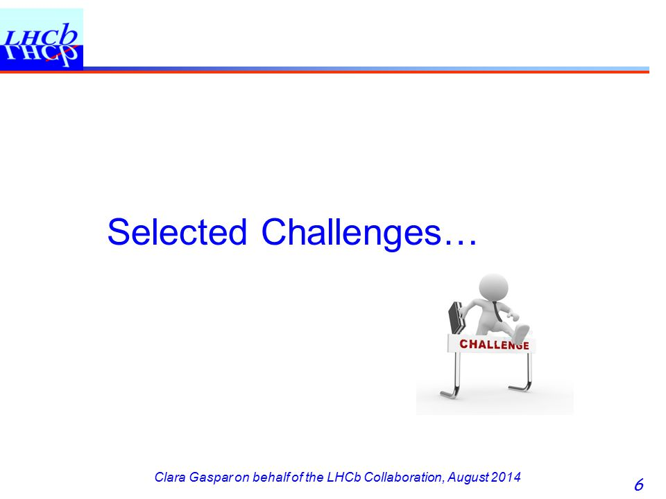Clara Gaspar on behalf of the LHCb Collaboration, August 2014 Selected Challenges… 6