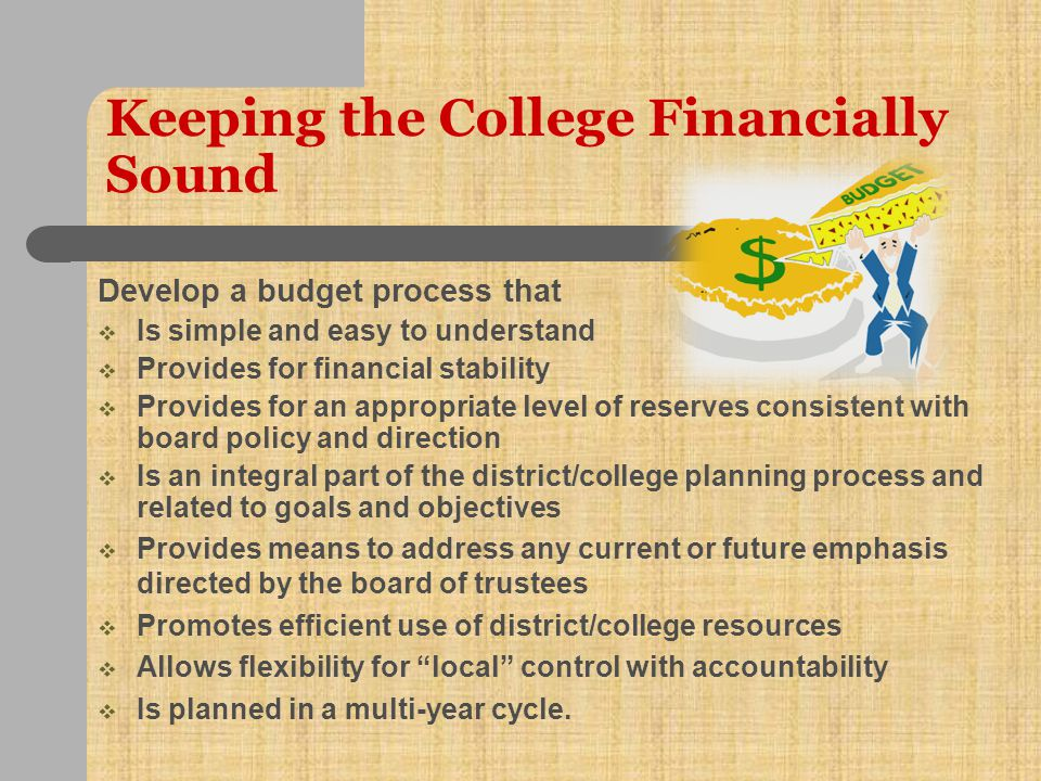 Keeping the College Financially Sound President  Operate a balanced budget  Develop a nose for numbers, accounting logic and estimates  Keep a budget cushion  Have good accountability, internal controls/monitoring  Provide sound instructions to finance and budget staff  Fund-raise