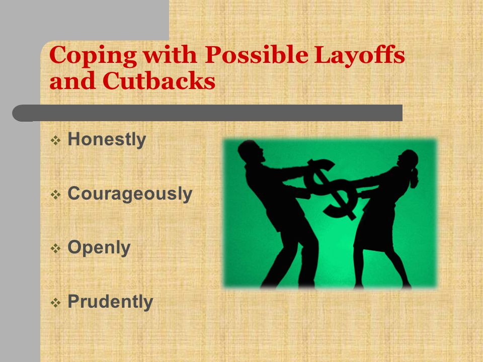 Coping with Possible Layoffs and Cutbacks  Build relationships  Explain budget situation  Carefully consider situation/timing  Establish planning council  Consider unique opportunities  Consider early retirements, furloughs  Be transparent  Meet with affected individuals/units/ unions before communicating plan  Treat affected employees with respect and dignity  Allow for appeals