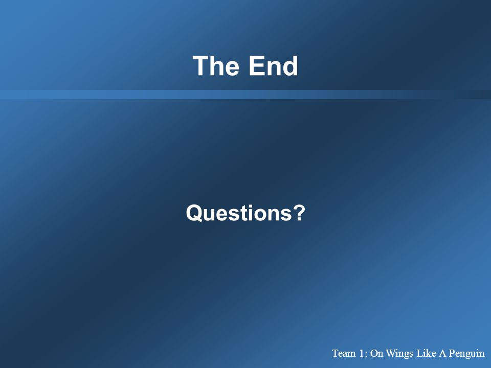 The End Questions? Team 1: On Wings Like A Penguin