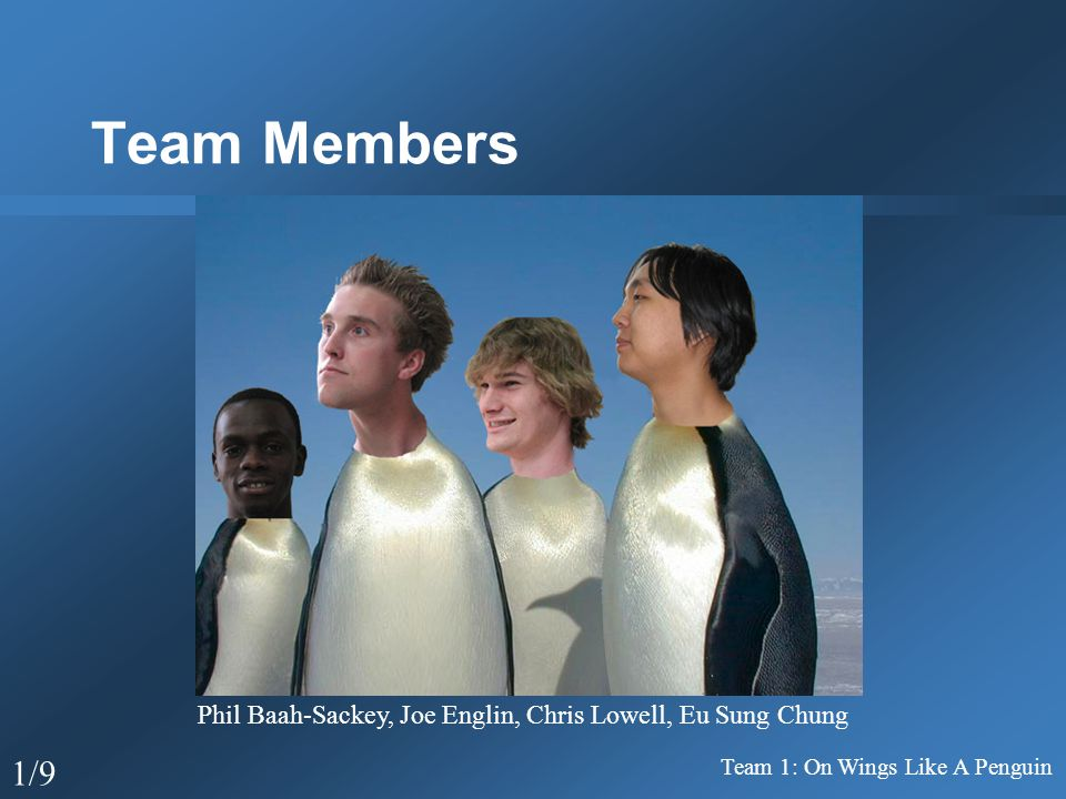 Team Members Team 1: On Wings Like A Penguin 1/9 Phil Baah-Sackey, Joe Englin, Chris Lowell, Eu Sung Chung