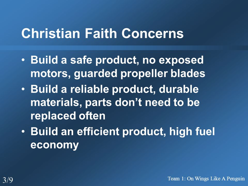 Christian Faith Concerns Build a safe product, no exposed motors, guarded propeller blades Build a reliable product, durable materials, parts don't need to be replaced often Build an efficient product, high fuel economy Team 1: On Wings Like A Penguin 3/9