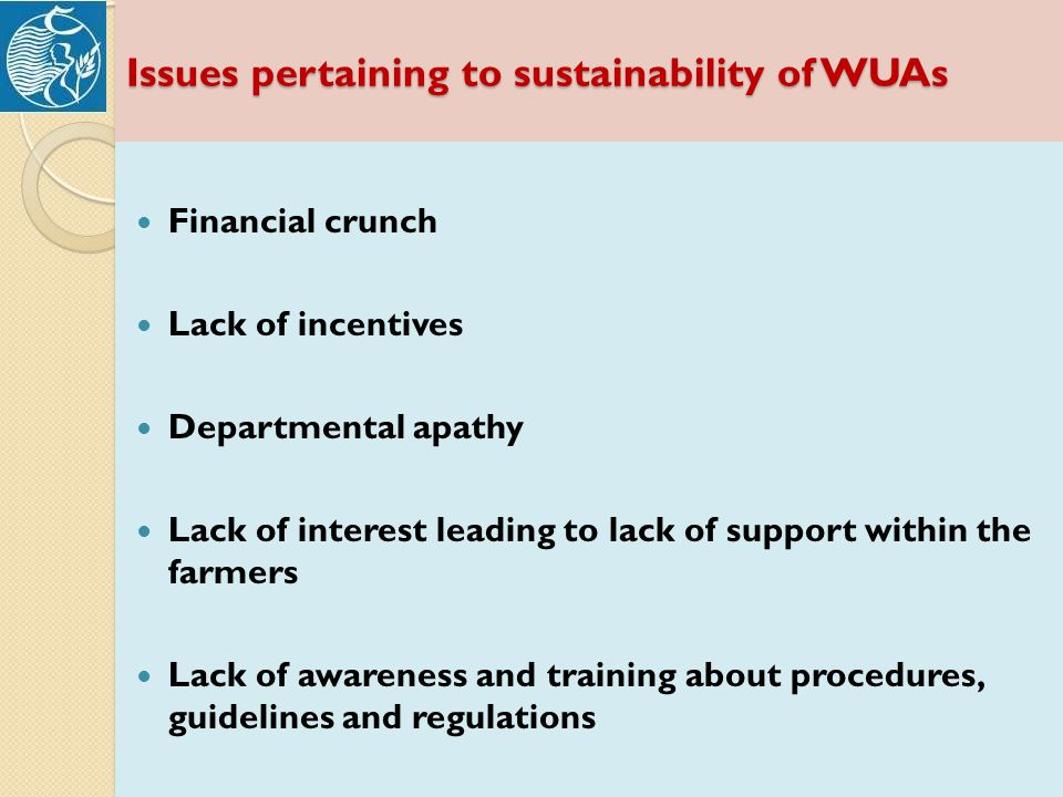 Issues pertaining to sustainability of WUAs Financial crunch Lack of incentives Departmental apathy Lack of interest leading to lack of support within the farmers Lack of awareness and training about procedures, guidelines and regulations