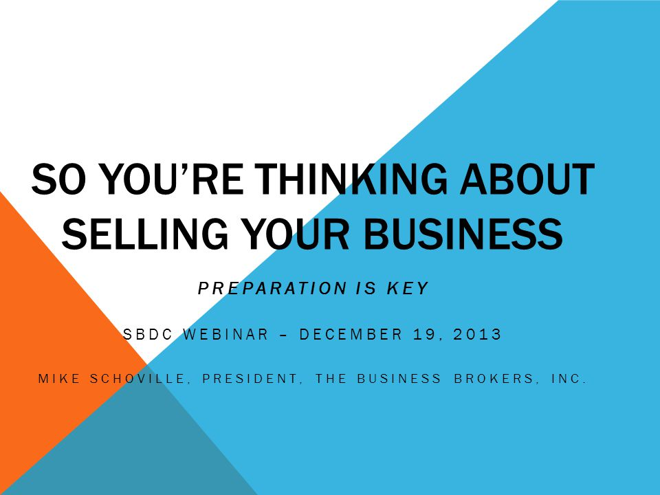 SO YOU'RE THINKING ABOUT SELLING YOUR BUSINESS PREPARATION IS KEY SBDC WEBINAR – DECEMBER 19, 2013 MIKE SCHOVILLE, PRESIDENT, THE BUSINESS BROKERS, INC.