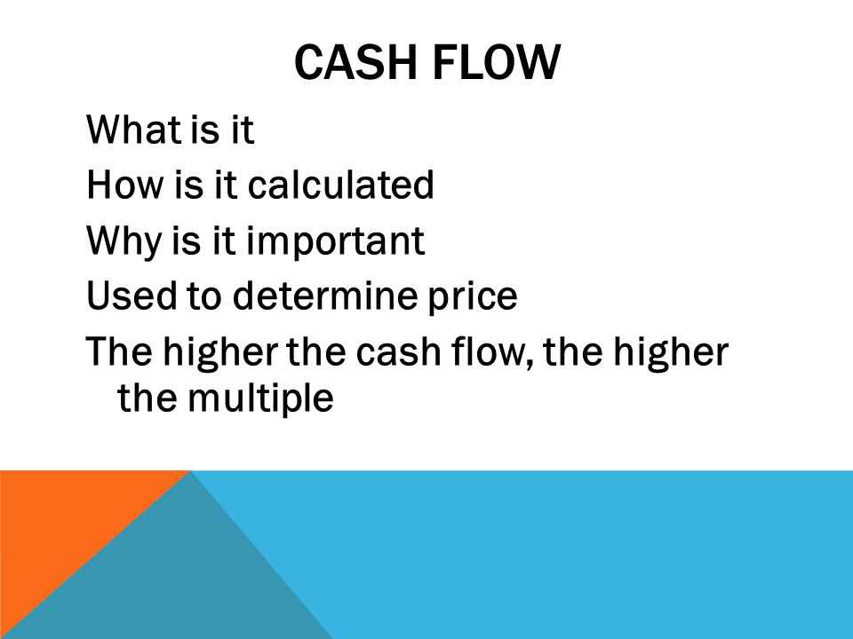 CASH FLOW What is it How is it calculated Why is it important Used to determine price The higher the cash flow, the higher the multiple