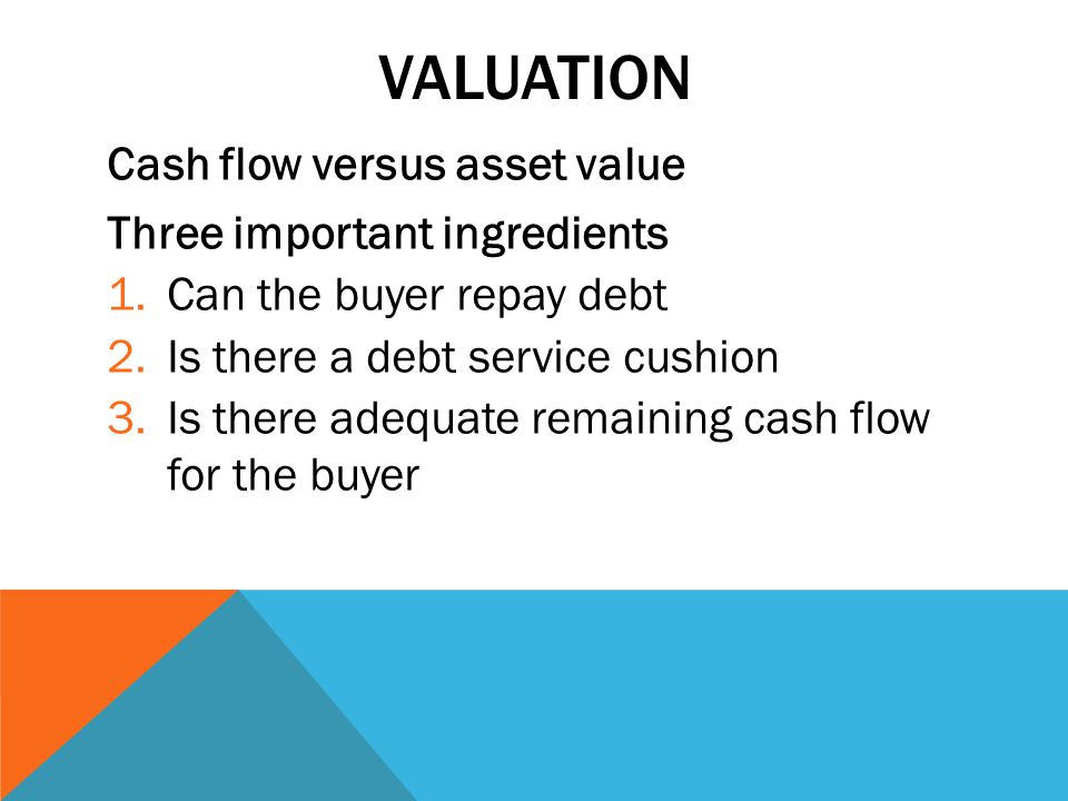 VALUATION Cash flow versus asset value Three important ingredients 1.Can the buyer repay debt 2.Is there a debt service cushion 3.Is there adequate remaining cash flow for the buyer