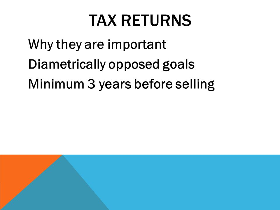 TAX RETURNS Why they are important Diametrically opposed goals Minimum 3 years before selling