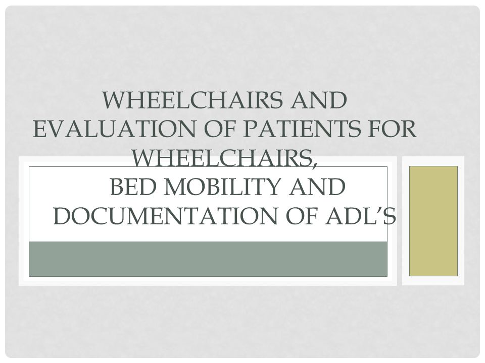 WHEELCHAIRS AND EVALUATION OF PATIENTS FOR WHEELCHAIRS, BED MOBILITY AND DOCUMENTATION OF ADL'S